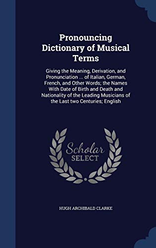9781340027377: Pronouncing Dictionary of Musical Terms: Giving the Meaning, Derivation, and Pronunciation ... of Italian, German, French, and Other Words; The Names ... Musicians of the Last Two Centuries; English