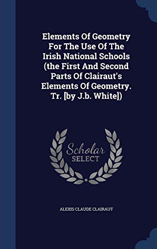 9781340038731: Elements of Geometry for the Use of the Irish National Schools (the First and Second Parts of Clairaut's Elements of Geometry. Tr. [By J.B. White])