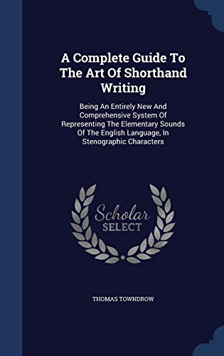 9781340042554: A Complete Guide to the Art of Shorthand Writing: Being an Entirely New and Comprehensive System of Representing the Elementary Sounds of the English Language, in Stenographic Characters