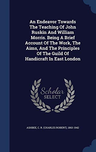 9781340044398: An Endeavor Towards the Teaching of John Ruskin and William Morris. Being a Brief Account of the Work, the Aims, and the Principles of the Guild of Handicraft in East London