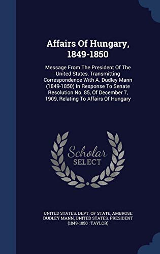 9781340047092: Affairs of Hungary, 1849-1850: Message from the President of the United States, Transmitting Correspondence with A. Dudley Mann (1849-1850) in ... 7, 1909, Relating to Affairs of Hungary