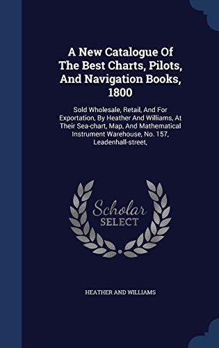9781340047160: A New Catalogue of the Best Charts, Pilots, and Navigation Books, 1800: Sold Wholesale, Retail, and for Exportation, by Heather and Williams, at Their ... Warehouse, No. 157, Leadenhall-Street,