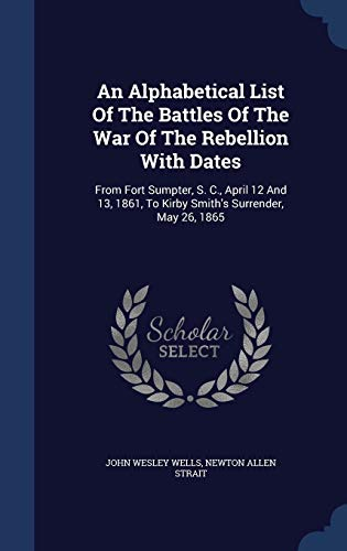 9781340047801: An Alphabetical List of the Battles of the War of the Rebellion with Dates: From Fort Sumpter, S. C., April 12 and 13, 1861, to Kirby Smith's Surrender, May 26, 1865