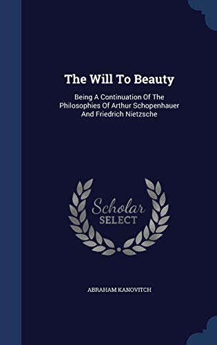 9781340057114: The Will to Beauty: Being a Continuation of the Philosophies of Arthur Schopenhauer and Friedrich Nietzsche