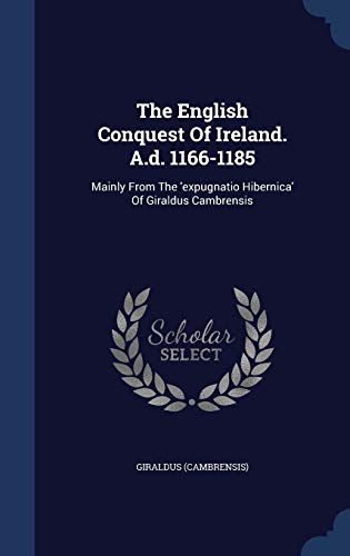 9781340057619: The English Conquest Of Ireland. A.d. 1166-1185: Mainly From The 'expugnatio Hibernica' Of Giraldus Cambrensis