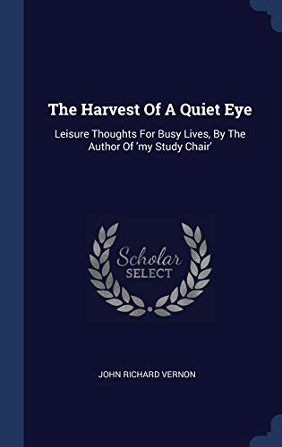 9781340060282: The Harvest Of A Quiet Eye: Leisure Thoughts For Busy Lives, By The Author Of 'my Study Chair'