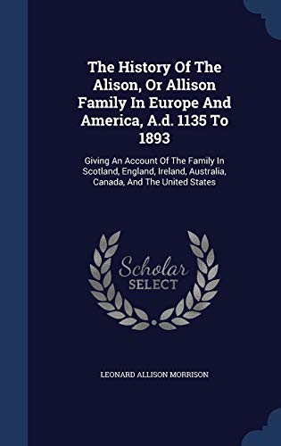 9781340063368: The History of the Alison, or Allison Family in Europe and America, A.D. 1135 to 1893: Giving an Account of the Family in Scotland, England, Ireland, Australia, Canada, and the United States