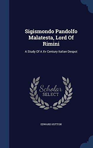 9781340064105: Sigismondo Pandolfo Malatesta, Lord of Rimini: A Study of a XV Century Italian Despot