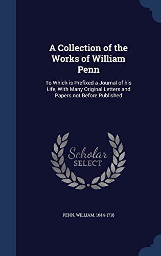 9781340069056: A Collection of the Works of William Penn: To Which Is Prefixed a Journal of His Life, with Many Original Letters and Papers Not Before Published