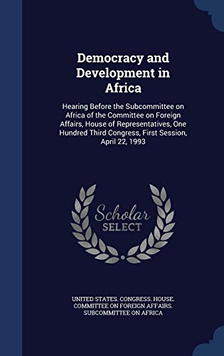 9781340090531: Democracy and Development in Africa: Hearing Before the Subcommittee on Africa of the Committee on Foreign Affairs, House of Representatives, One Hundred Third Congress, First Session, April 22, 1993
