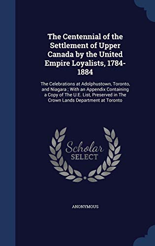 9781340101275: The Centennial of the Settlement of Upper Canada by the United Empire Loyalists, 1784-1884: The Celebrations at Adolphustown, Toronto, and Niagara; ... in the Crown Lands Department at Toronto