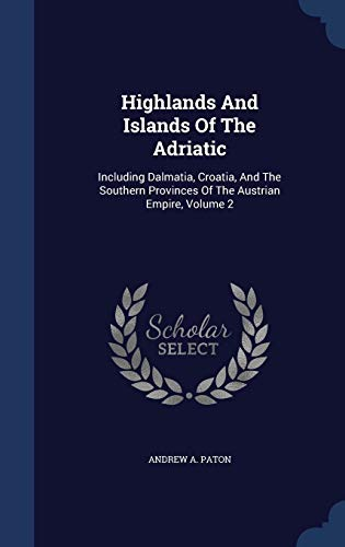 9781340101695: Highlands and Islands of the Adriatic: Including Dalmatia, Croatia, and the Southern Provinces of the Austrian Empire, Volume 2