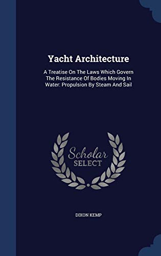 9781340104627: Yacht Architecture: A Treatise on the Laws Which Govern the Resistance of Bodies Moving in Water: Propulsion by Steam and Sail