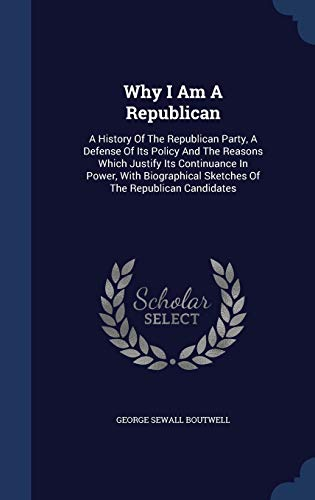 9781340125691: Why I Am A Republican: A History Of The Republican Party, A Defense Of Its Policy And The Reasons Which Justify Its Continuance In Power, With Biographical Sketches Of The Republican Candidates