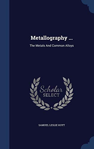 9781340126636: Metallography ...: The Metals and Common Alloys
