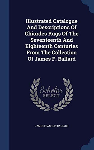 Illustrated Catalogue and Descriptions of Ghiordes Rugs: Ballard, James Franklin