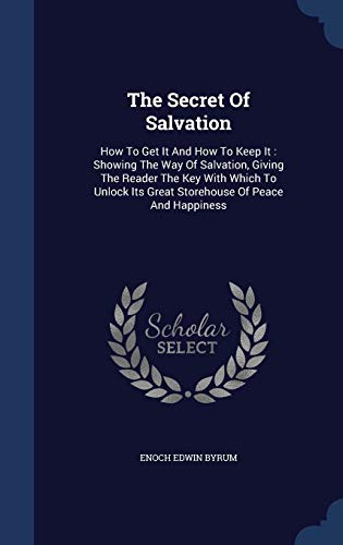 9781340139346: The Secret of Salvation: How to Get It and How to Keep It: Showing the Way of Salvation, Giving the Reader the Key with Which to Unlock Its Great Storehouse of Peace and Happiness