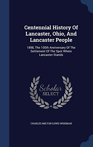 9781340140489: Centennial History of Lancaster, Ohio, and Lancaster People: 1898, the 100th Anniversary of the Settlement of the Spot Where Lancaster Stands