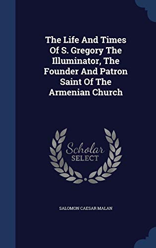 9781340142018: The Life and Times of S. Gregory the Illuminator, the Founder and Patron Saint of the Armenian Church