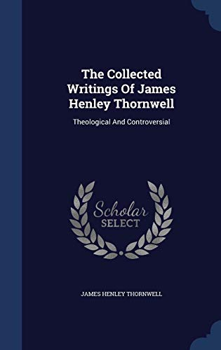 9781340144845: The Collected Writings of James Henley Thornwell: Theological and Controversial
