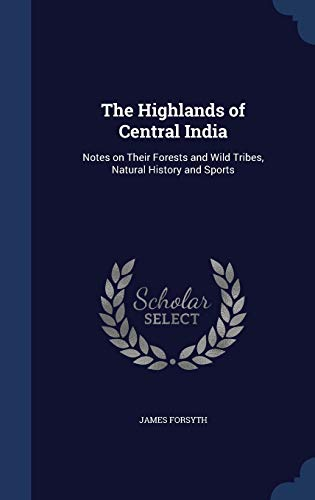 9781340157180: The Highlands of Central India: Notes on Their Forests and Wild Tribes, Natural History and Sports