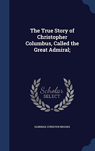 9781340168964: The True Story of Christopher Columbus, Called the Great Admiral;