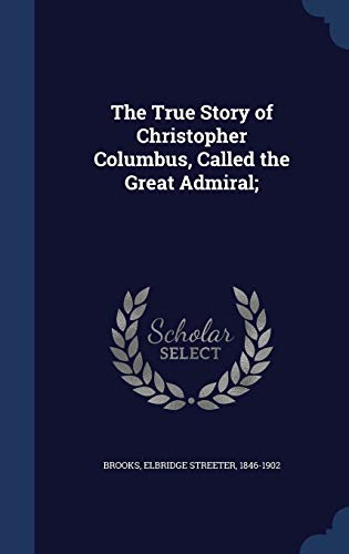 9781340170561: The True Story of Christopher Columbus, Called the Great Admiral;