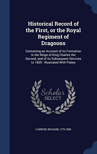 9781340180027: Historical Record of the First, or the Royal Regiment of Dragoons: Containing an Account of Its Formation in the Reign of King Charles the Second, and ... Services to 1839: Illustrated with Plates