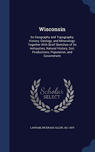 9781340190569: Wisconsin: Its Geography and Topography, History, Geology, and Mineralogy: Together with Brief Sketches of Its Antiquities, Natural History, Soil, Productions, Population, and Government