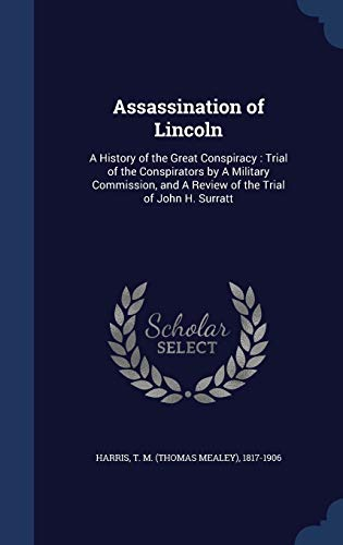 9781340201227: Assassination of Lincoln: A History of the Great Conspiracy: Trial of the Conspirators by a Military Commission, and a Review of the Trial of John H. Surratt