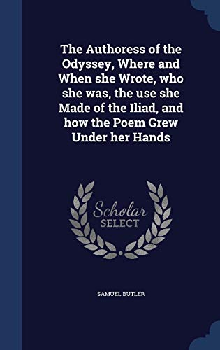 9781340202958: The Authoress of the Odyssey, Where and When she Wrote, who she was, the use she Made of the Iliad, and how the Poem Grew Under her Hands