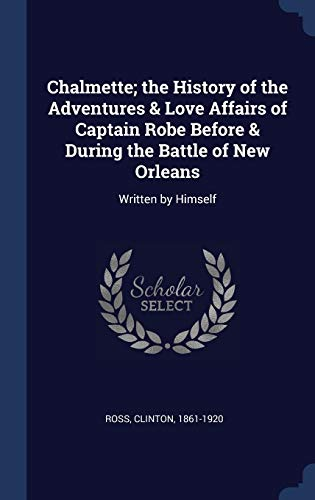 9781340234300: Chalmette; the History of the Adventures & Love Affairs of Captain Robe Before & During the Battle of New Orleans: Written by Himself
