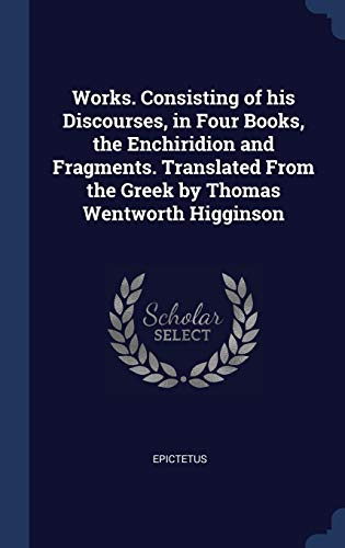 9781340254810: Works. Consisting of his Discourses, in Four Books, the Enchiridion and Fragments. Translated From the Greek by Thomas Wentworth Higginson