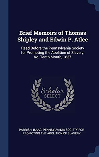 9781340270384: Brief Memoirs of Thomas Shipley and Edwin P. Atlee: Read Before the Pennsylvania Society for Promoting the Abolition of Slavery, &c. Tenth Month, 1837