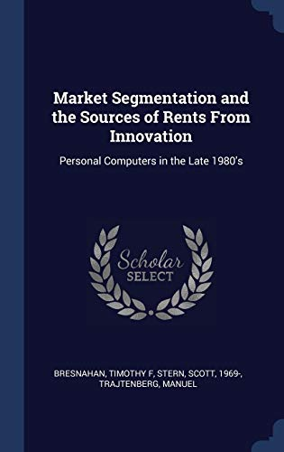 9781340316563: Market Segmentation and the Sources of Rents From Innovation: Personal Computers in the Late 1980's