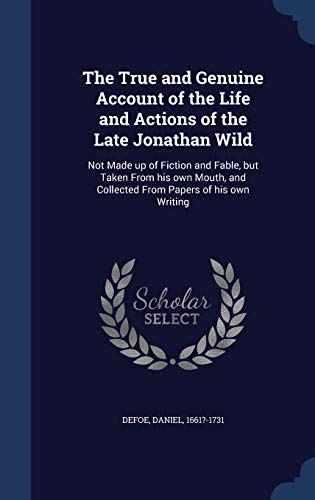 9781340317287: The True and Genuine Account of the Life and Actions of the Late Jonathan Wild: Not Made up of Fiction and Fable, but Taken From his own Mouth, and Collected From Papers of his own Writing