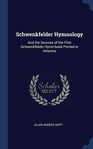 Schwenkfelder Hymnology: And the Sources of the: Allen Anders Seipt