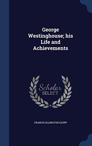 9781340348755: George Westinghouse; his Life and Achievements