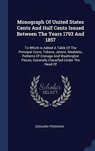9781340418007: Monograph Of United States Cents And Half Cents Issued Between The Years 1793 And 1857: To Which Is Added A Table Of The Principal Coins, Tokens, ... Generally Classified Under The Head Of