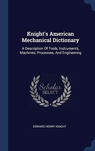 Knight's American Mechanical Dictionary: A Description Of: Edward Henry Knight