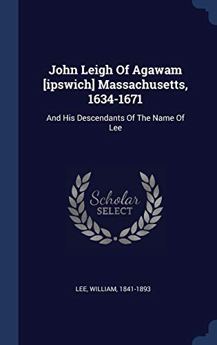 9781340473563: John Leigh Of Agawam [ipswich] Massachusetts, 1634-1671: And His Descendants Of The Name Of Lee