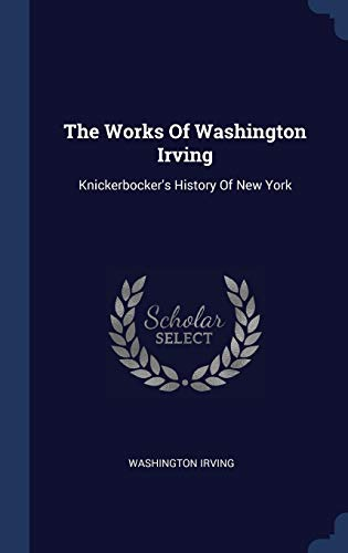 The Works Of Washington Irving: Knickerbocker's History: Irving, Washington