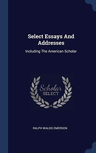 Select Essays And Addresses: Including The American: Emerson, Ralph Waldo