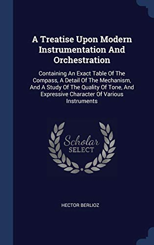 9781340558581: A Treatise Upon Modern Instrumentation And Orchestration: Containing An Exact Table Of The Compass, A Detail Of The Mechanism, And A Study Of The ... Expressive Character Of Various Instruments