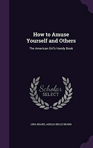 9781340589059: How to Amuse Yourself and Others: The American Girl's Handy Book