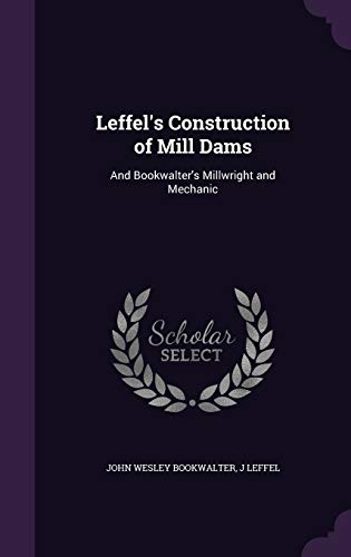 Leffel s Construction of Mill Dams: And: John Wesley Bookwalter,