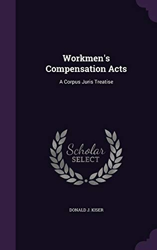 Workmen's Compensation Acts: A Corpus Juris Treatise: Donald J Kiser