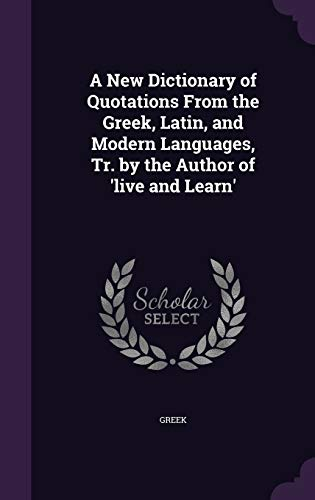 9781340612429: A New Dictionary of Quotations from the Greek, Latin, and Modern Languages, Tr. by the Author of 'Live and Learn'