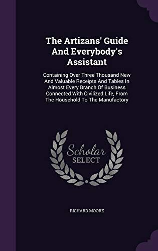 9781340625719: The Artizans' Guide and Everybody's Assistant: Containing Over Three Thousand New and Valuable Receipts and Tables in Almost Every Branch of Business ... Life, from the Household to the Manufactory