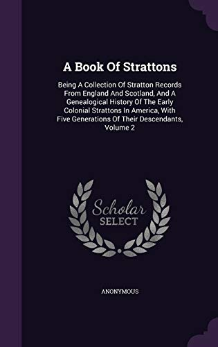 9781340628536: A Book of Strattons: Being a Collection of Stratton Records from England and Scotland, and a Genealogical History of the Early Colonial Strattons in ... Generations of Their Descendants, Volume 2